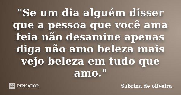 """""""Se um dia alguém disser que a pessoa que você ama feia não desamine apenas diga não amo beleza mais vejo beleza em tudo que amo.""""... Frase de Sabrina de oliveira."""