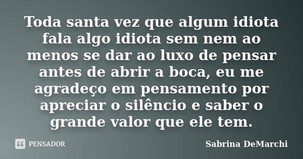 Toda santa vez que algum idiota fala algo idiota sem nem ao menos se dar ao luxo de pensar antes de abrir a boca, eu me agradeço em pensamento por apreciar o si... Frase de Sabrina DeMarchi.