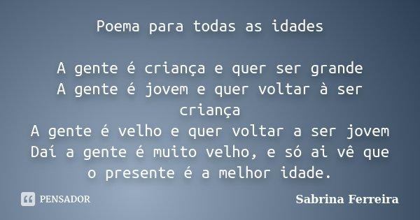 Poema para todas as idades A gente é criança e quer ser grande A gente é jovem e quer voltar à ser criança A gente é velho e quer voltar a ser jovem Daí a gente... Frase de Sabrina Ferreira.