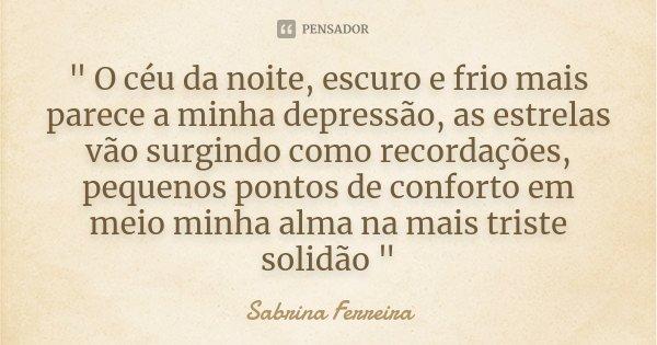 """"""" O céu da noite, escuro e frio mais parece a minha depressão, as estrelas vão surgindo como recordações, pequenos pontos de conforto em meio minha alma na... Frase de Sabrina Ferreira."""
