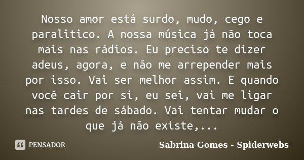 Nosso amor está surdo, mudo, cego e paralitico. A nossa música já não toca mais nas rádios. Eu preciso te dizer adeus, agora, e não me arrepender mais por isso.... Frase de Sabrina Gomes - Spiderwebs.