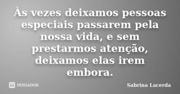 Às vezes deixamos pessoas especiais passarem pela nossa vida, e sem prestarmos atenção, deixamos elas irem embora.... Frase de Sabrina Lacerda.