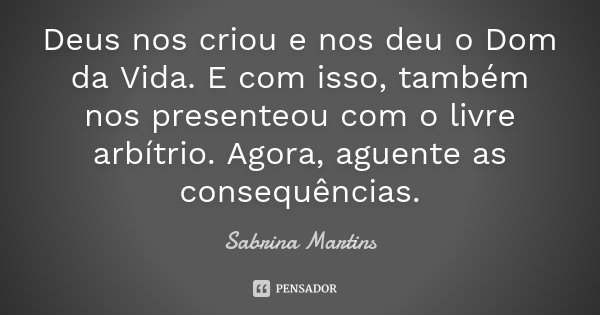 Deus nos criou e nos deu o Dom da Vida. E com isso, também nos presenteou com o livre arbítrio. Agora, aguente as consequências.... Frase de Sabrina Martins.