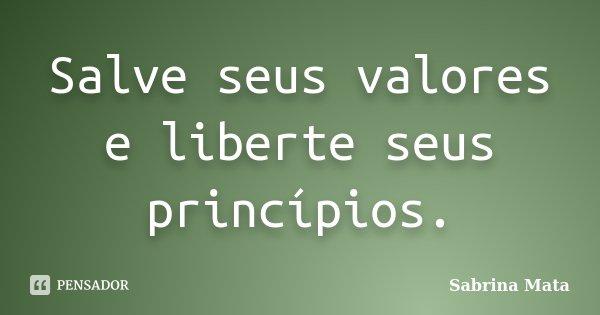 Salve seus valores e liberte seus princípios.... Frase de Sabrina Mata.