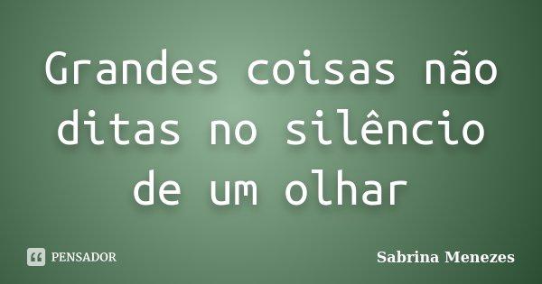 Grandes coisas não ditas no silêncio de um olhar... Frase de Sabrina Menezes.
