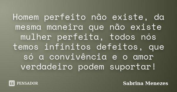 Homem perfeito não existe, da mesma maneira que não existe mulher perfeita, todos nós temos infinitos defeitos, que só a convivência e o amor verdadeiro podem s... Frase de Sabrina Menezes.
