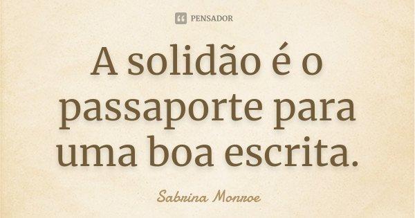 A solidão é o passaporte para uma boa escrita.... Frase de Sabrina Monroe.