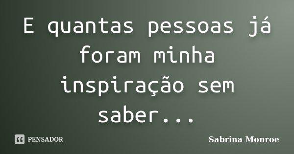 E quantas pessoas já foram minha inspiração sem saber...... Frase de Sabrina Monroe.