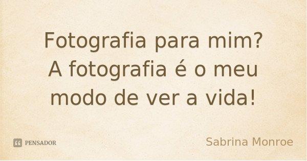 Fotografia para mim? A fotografia é o meu modo de ver a vida!... Frase de Sabrina Monroe.