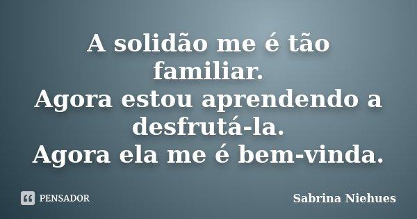 A solidão me é tão familiar. Agora estou aprendendo a desfrutá-la. Agora ela me é bem-vinda.... Frase de Sabrina Niehues.