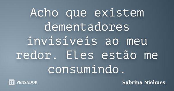 Acho que existem dementadores invisíveis ao meu redor. Eles estão me consumindo.... Frase de Sabrina Niehues.