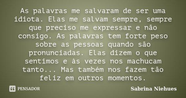 As palavras me salvaram de ser uma idiota. Elas me salvam sempre, sempre que preciso me expressar e não consigo. As palavras tem forte peso sobre as pessoas qua... Frase de Sabrina Niehues.