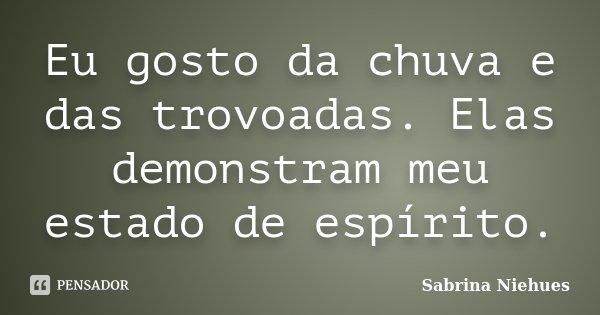 Eu gosto da chuva e das trovoadas. Elas demonstram meu estado de espírito.... Frase de Sabrina Niehues.