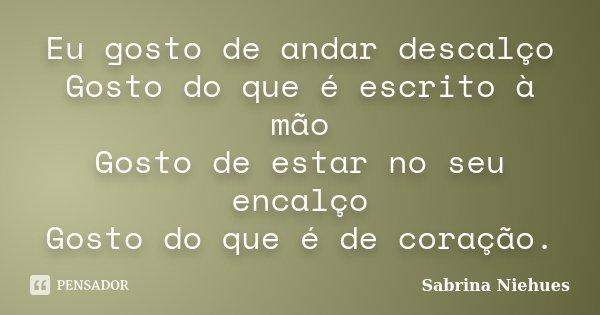 Eu gosto de andar descalço Gosto do que é escrito à mão Gosto de estar no seu encalço Gosto do que é de coração.... Frase de Sabrina Niehues.