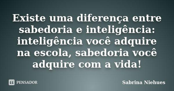 Existe uma diferença entre sabedoria e inteligência: inteligência você adquire na escola, sabedoria você adquire com a vida!... Frase de Sabrina Niehues.
