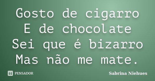 Gosto de cigarro E de chocolate Sei que é bizarro Mas não me mate.... Frase de Sabrina Niehues.