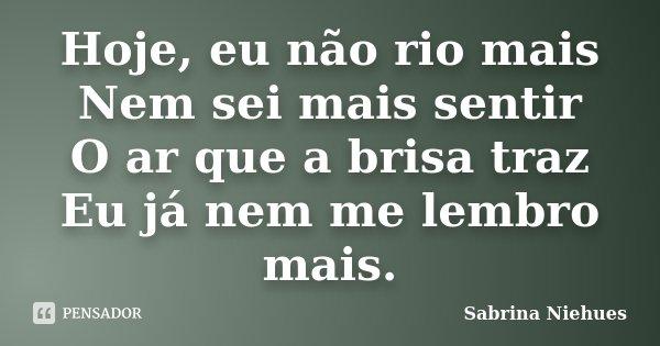 Hoje, eu não rio mais Nem sei mais sentir O ar que a brisa traz Eu já nem me lembro mais.... Frase de Sabrina Niehues.