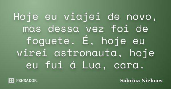 Hoje eu viajei de novo, mas dessa vez foi de foguete. É, hoje eu virei astronauta, hoje eu fui á Lua, cara.... Frase de Sabrina Niehues.