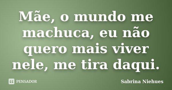 Mãe, o mundo me machuca, eu não quero mais viver nele, me tira daqui.... Frase de Sabrina Niehues.
