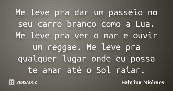 Me leve pra dar um passeio no seu carro branco como a Lua. Me leve pra ver o mar e ouvir um reggae. Me leve pra qualquer lugar onde eu possa te amar até o Sol r... Frase de Sabrina Niehues.