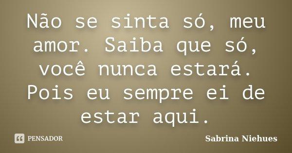 Não se sinta só, meu amor. Saiba que só, você nunca estará. Pois eu sempre ei de estar aqui.... Frase de Sabrina Niehues.
