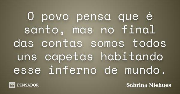 O povo pensa que é santo, mas no final das contas somos todos uns capetas habitando esse inferno de mundo.... Frase de Sabrina Niehues.