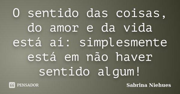 O sentido das coisas, do amor e da vida está aí: simplesmente está em não haver sentido algum!... Frase de Sabrina Niehues.