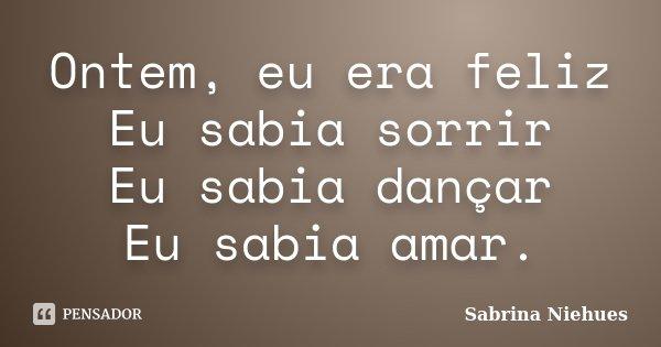 Ontem, eu era feliz Eu sabia sorrir Eu sabia dançar Eu sabia amar.... Frase de Sabrina Niehues.