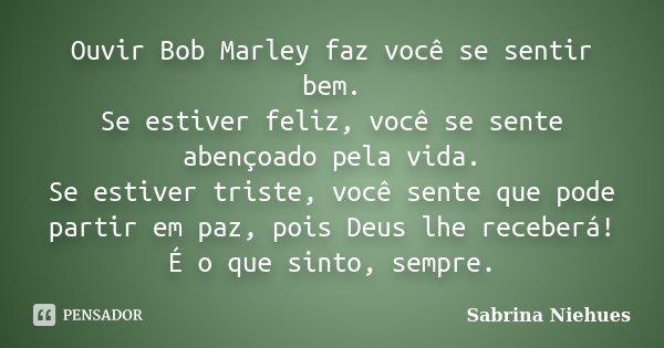 Ouvir Bob Marley faz você se sentir bem. Se estiver feliz, você se sente abençoado pela vida. Se estiver triste, você sente que pode partir em paz, pois Deus lh... Frase de Sabrina Niehues.