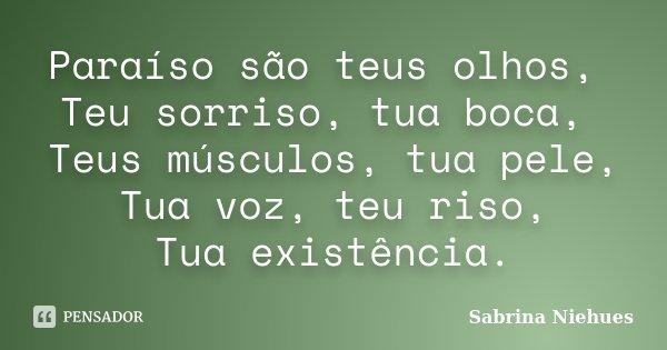Paraíso são teus olhos, Teu sorriso, tua boca, Teus músculos, tua pele, Tua voz, teu riso, Tua existência.... Frase de Sabrina Niehues.