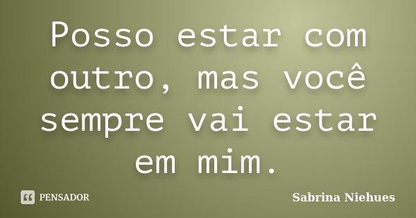 Posso estar com outro, mas você sempre vai estar em mim.... Frase de Sabrina Niehues.