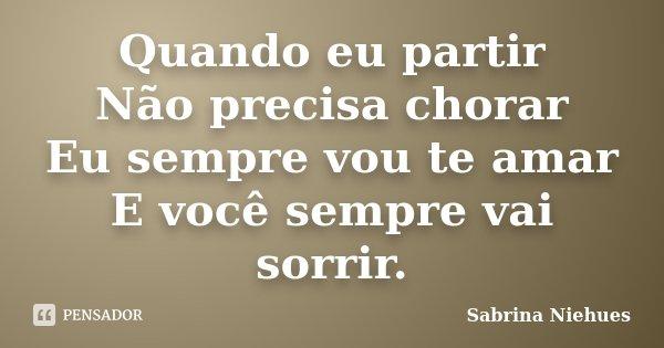 Quando eu partir Não precisa chorar Eu sempre vou te amar E você sempre vai sorrir.... Frase de Sabrina Niehues.