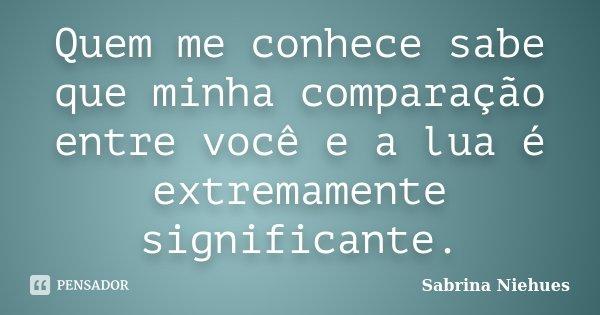 Quem me conhece sabe que minha comparação entre você e a lua é extremamente significante.... Frase de Sabrina Niehues.