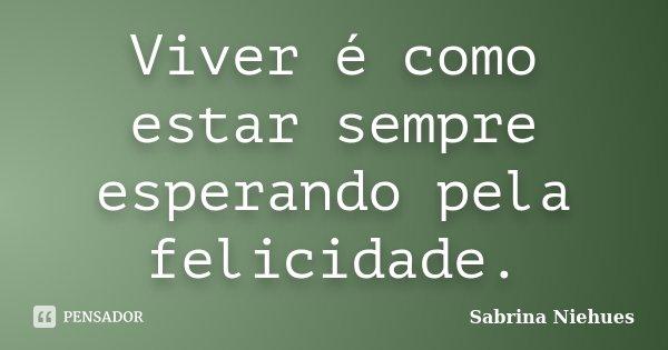 Viver é como estar sempre esperando pela felicidade.... Frase de Sabrina Niehues.