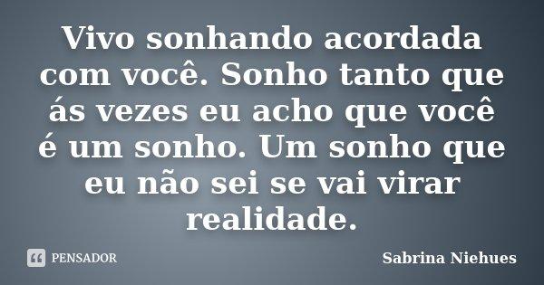 Vivo sonhando acordada com você. Sonho tanto que ás vezes eu acho que você é um sonho. Um sonho que eu não sei se vai virar realidade.... Frase de Sabrina Niehues.
