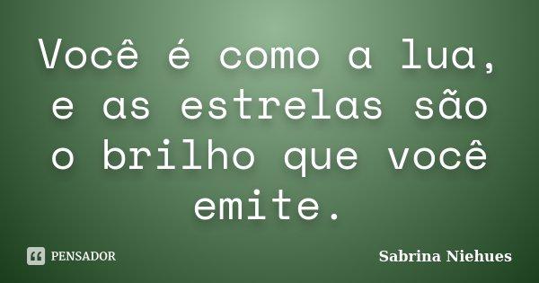 Você é como a lua, e as estrelas são o brilho que você emite.... Frase de Sabrina Niehues.