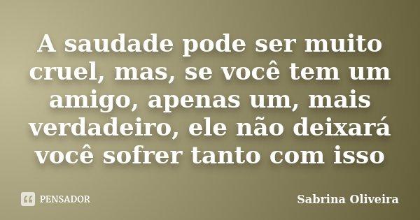 A saudade pode ser muito cruel, mas, se você tem um amigo, apenas um, mais verdadeiro, ele não deixará você sofrer tanto com isso... Frase de Sabrina Oliveira.