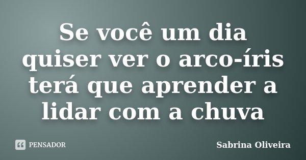 Se você um dia quiser ver o arco-íris terá que aprender a lidar com a chuva... Frase de Sabrina Oliveira.