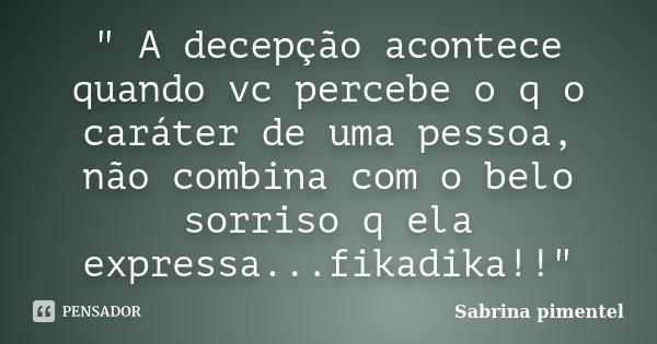 """"""" A decepção acontece quando vc percebe o q o caráter de uma pessoa, não combina com o belo sorriso q ela expressa...fikadika!!""""... Frase de Sabrina pimentel."""
