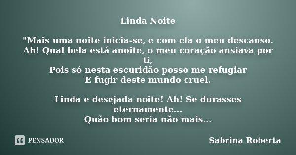 """Linda Noite """"Mais uma noite inicia-se, e com ela o meu descanso. Ah! Qual bela está anoite, o meu coração ansiava por ti, Pois só nesta escuridão posso me ... Frase de Sabrina Roberta."""