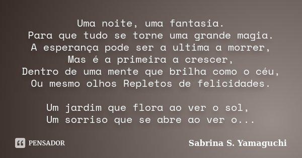 Uma noite, uma fantasia. Para que tudo se torne uma grande magia. A esperança pode ser a ultima a morrer, Mas é a primeira a crescer, Dentro de uma mente que br... Frase de Sabrina S. Yamaguchi.