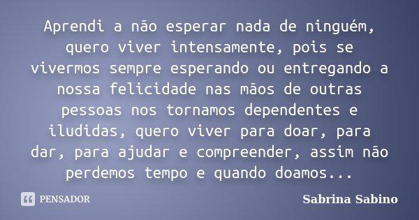 Aprendi a não esperar nada de ninguém, quero viver intensamente, pois se vivermos sempre esperando ou entregando a nossa felicidade nas mãos de outras pessoas n... Frase de Sabrina Sabino.