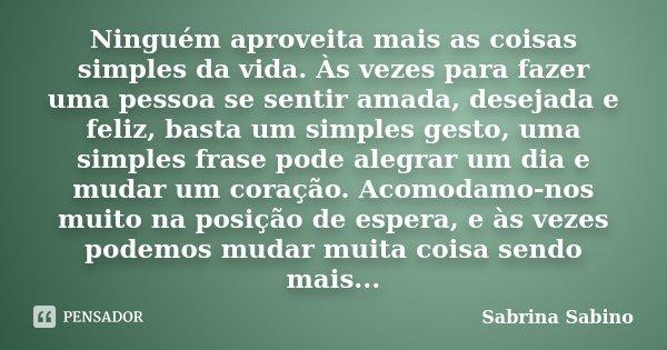 Ninguém aproveita mais as coisas simples da vida. Às vezes para fazer uma pessoa se sentir amada, desejada e feliz, basta um simples gesto, uma simples frase po... Frase de Sabrina Sabino.