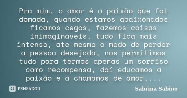 Pra mim, o amor é a paixão que foi domada, quando estamos apaixonados ficamos cegos, fazemos coisas inimagináveis, tudo fica mais intenso, ate mesmo o medo de p... Frase de Sabrina Sabino.