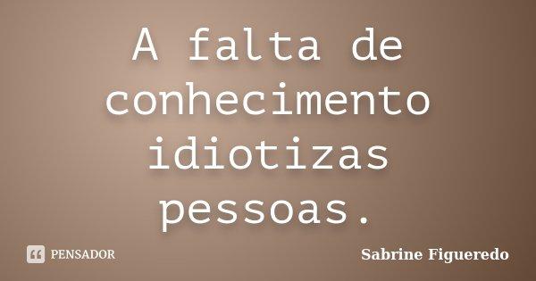 A falta de conhecimento idiotizas pessoas.... Frase de Sabrine Figueredo.