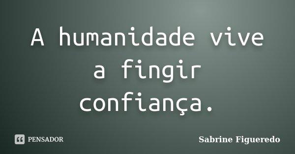 A humanidade vive a fingir confiança.... Frase de Sabrine Figueredo.