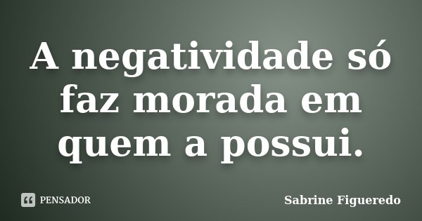 A negatividade só faz morada em quem a possui.... Frase de Sabrine Figueredo.