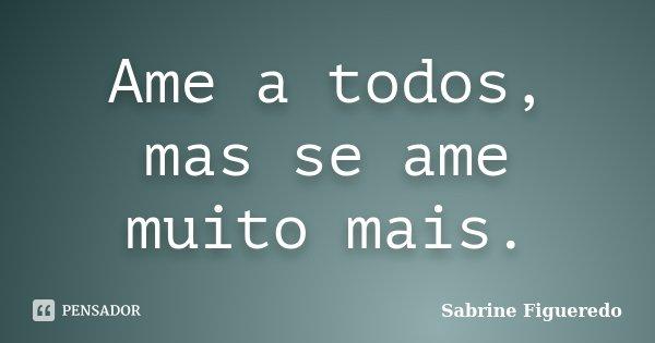 Ame a todos, mas se ame muito mais.... Frase de Sabrine Figueredo.