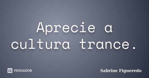 Aprecie a cultura trance.... Frase de Sabrine Figueredo.