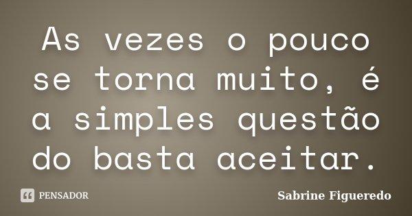 As vezes o pouco se torna muito, é a simples questão do basta aceitar.... Frase de Sabrine Figueredo.